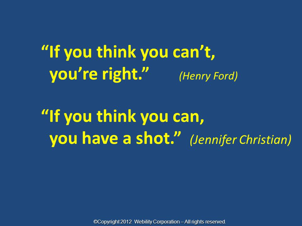 """If you think you can't, you're right."" (Henry Ford) ""If you think you can, you have a shot."" (Jennifer Christian) ©Copyright 2012 Webility Corporatio"