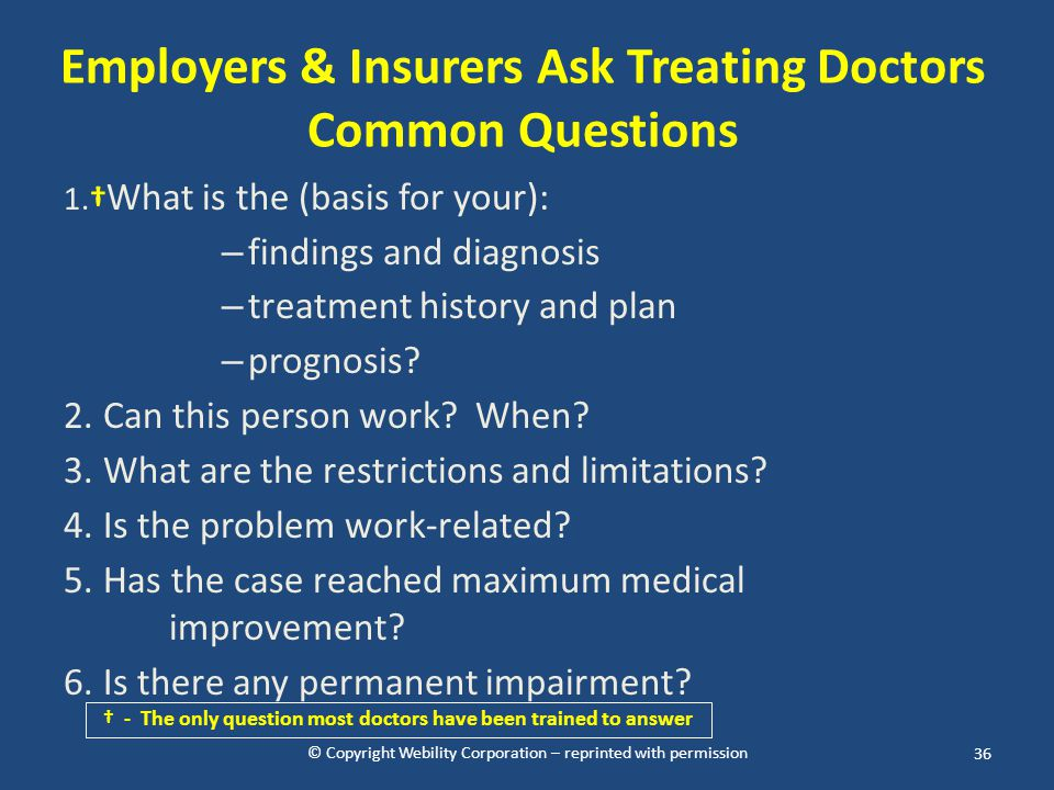 © Copyright Webility Corporation – reprinted with permission Employers & Insurers Ask Treating Doctors Common Questions 1.† What is the (basis for you