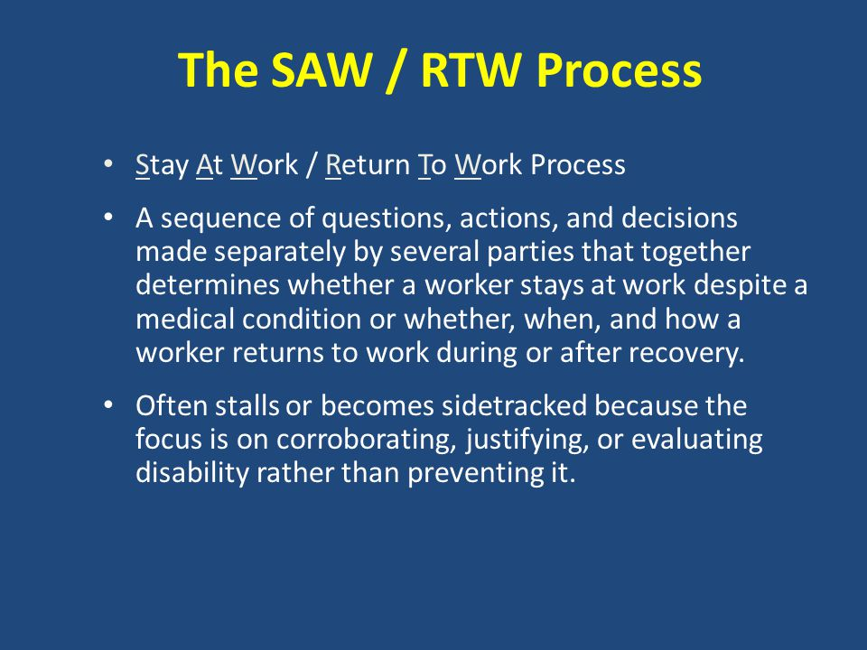 The SAW / RTW Process Stay At Work / Return To Work Process A sequence of questions, actions, and decisions made separately by several parties that to