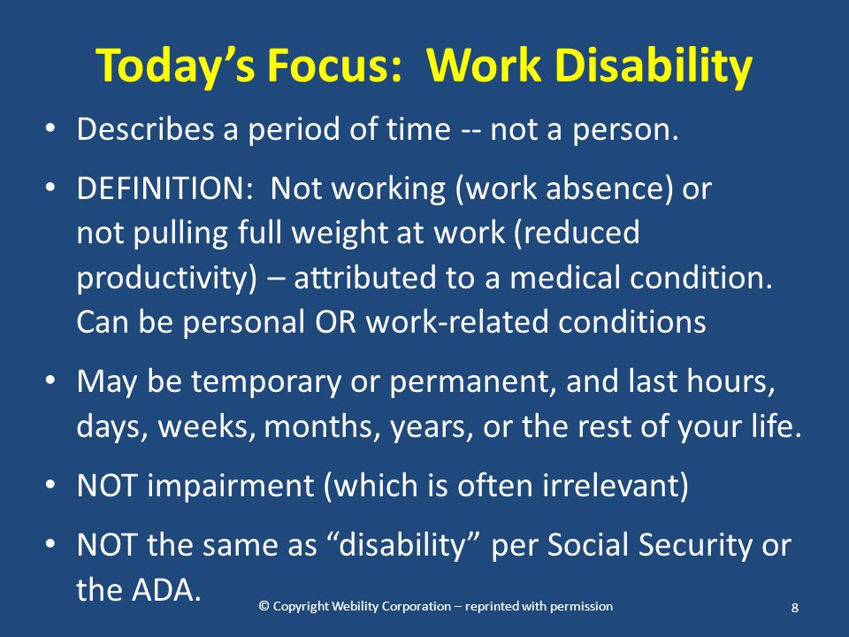 © Copyright Webility Corporation – reprinted with permission Today's Focus: Work Disability Describes a period of time -- not a person. DEFINITION: No