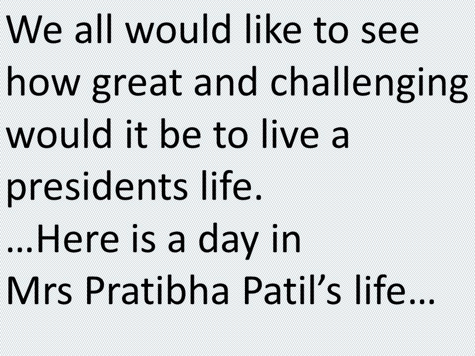 We all would like to see how great and challenging would it be to live a presidents life.