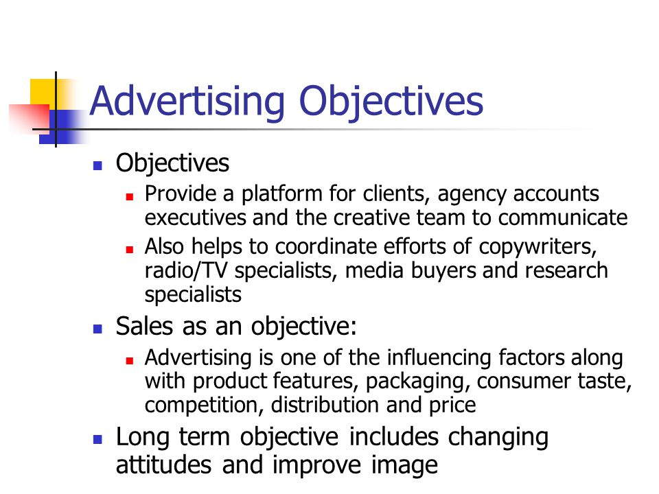 Advertising Objectives Objectives Provide a platform for clients, agency accounts executives and the creative team to communicate Also helps to coordinate efforts of copywriters, radio/TV specialists, media buyers and research specialists Sales as an objective: Advertising is one of the influencing factors along with product features, packaging, consumer taste, competition, distribution and price Long term objective includes changing attitudes and improve image