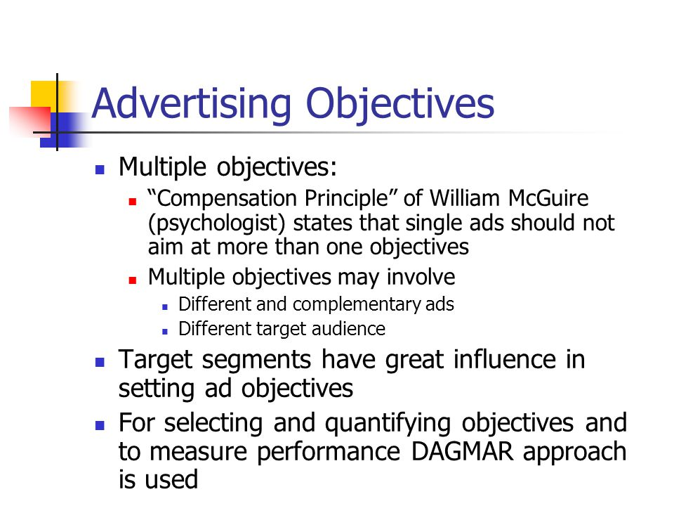 Advertising Objectives Multiple objectives: Compensation Principle of William McGuire (psychologist) states that single ads should not aim at more than one objectives Multiple objectives may involve Different and complementary ads Different target audience Target segments have great influence in setting ad objectives For selecting and quantifying objectives and to measure performance DAGMAR approach is used