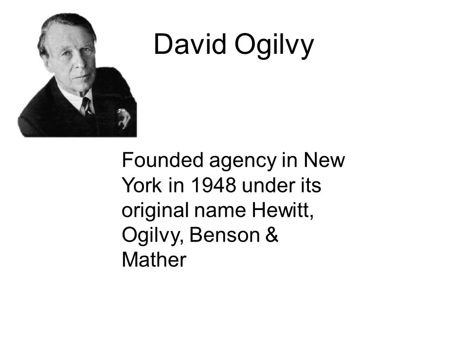 David Ogilvy Founded agency in New York in 1948 under its original name Hewitt, Ogilvy, Benson & Mather