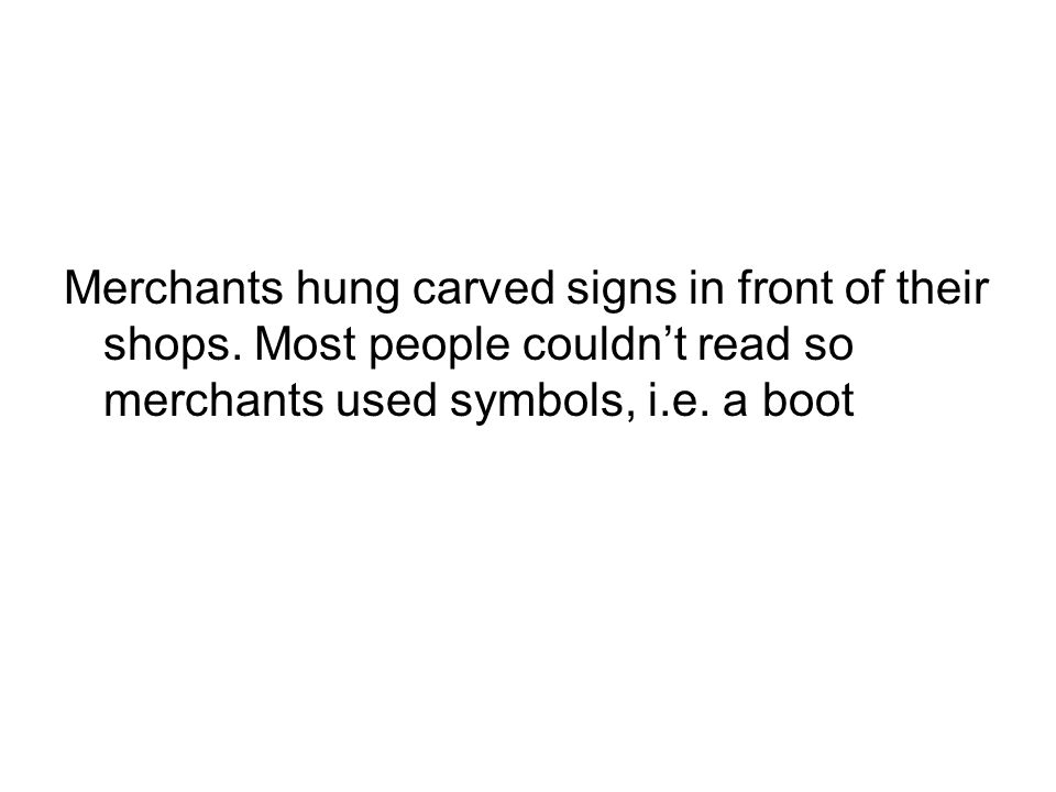 Merchants hung carved signs in front of their shops. Most people couldn't read so merchants used symbols, i.e. a boot