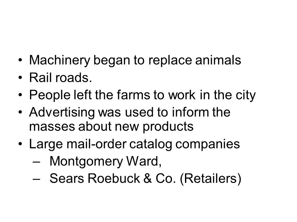 Machinery began to replace animals Rail roads. People left the farms to work in the city Advertising was used to inform the masses about new products
