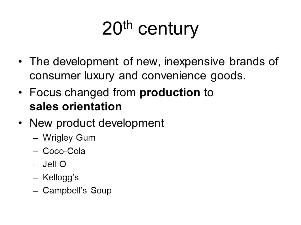 20 th century The development of new, inexpensive brands of consumer luxury and convenience goods. Focus changed from production to sales orientation