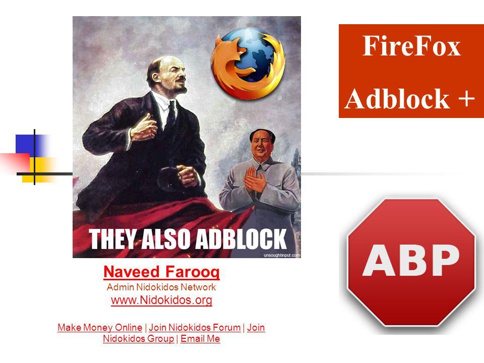 FireFox Adblock + Naveed Farooq Naveed Farooq Admin Nidokidos Network www.Nidokidos.org Make Money Online | Join Nidokidos Forum | Join Nidokidos Group | Email Me www.Nidokidos.org Make Money OnlineJoin Nidokidos ForumJoin Nidokidos GroupEmail Me