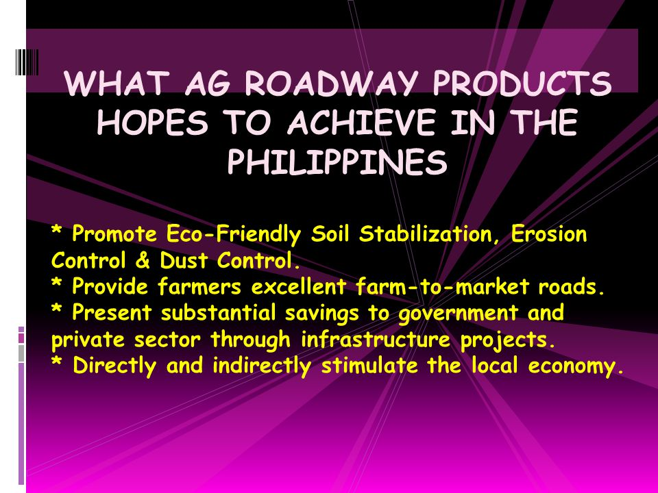 WHAT AG ROADWAY PRODUCTS HOPES TO ACHIEVE IN THE PHILIPPINES * Promote Eco-Friendly Soil Stabilization, Erosion Control & Dust Control.