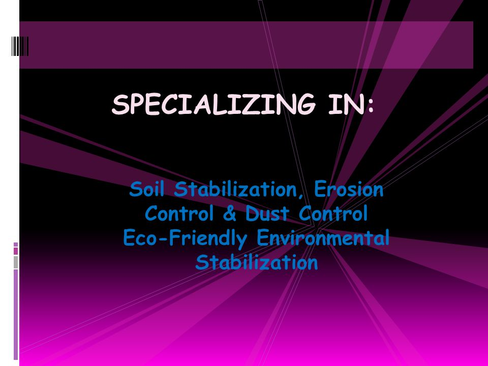 Soil Stabilization, Erosion Control & Dust Control Eco-Friendly Environmental Stabilization SPECIALIZING IN: