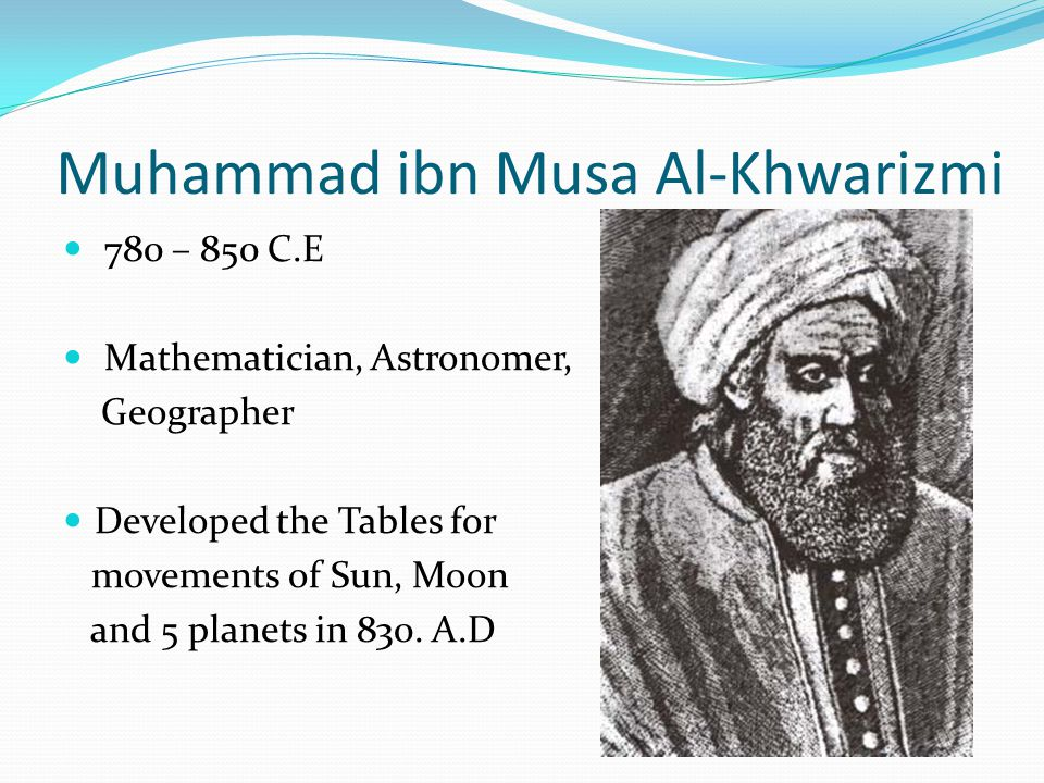 Muhammad ibn Musa Al-Khwarizmi 780 – 850 C.E Mathematician, Astronomer, Geographer Developed the Tables for movements of Sun, Moon and 5 planets in 830.