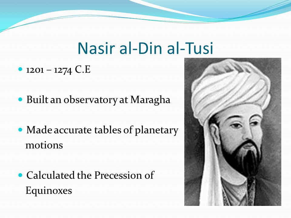 Nasir al-Din al-Tusi 1201 – 1274 C.E Built an observatory at Maragha Made accurate tables of planetary motions Calculated the Precession of Equinoxes