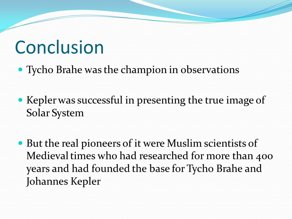 Conclusion Tycho Brahe was the champion in observations Kepler was successful in presenting the true image of Solar System But the real pioneers of it were Muslim scientists of Medieval times who had researched for more than 400 years and had founded the base for Tycho Brahe and Johannes Kepler