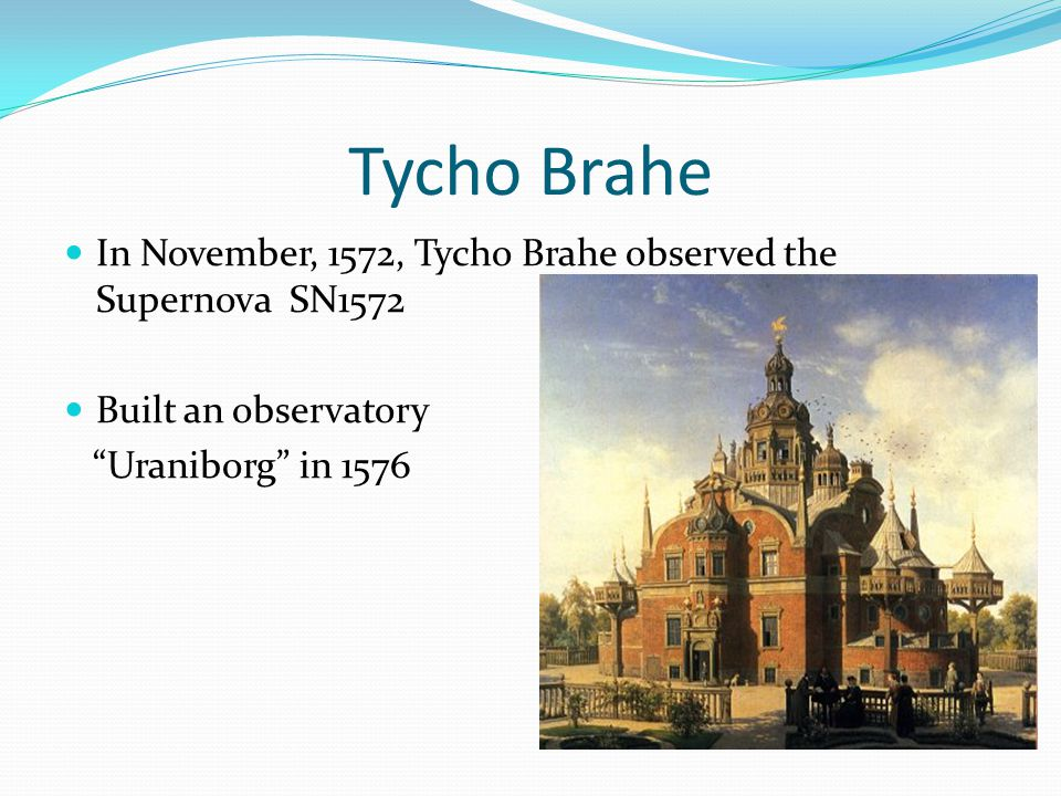 Tycho Brahe In November, 1572, Tycho Brahe observed the Supernova SN1572 Built an observatory Uraniborg in 1576