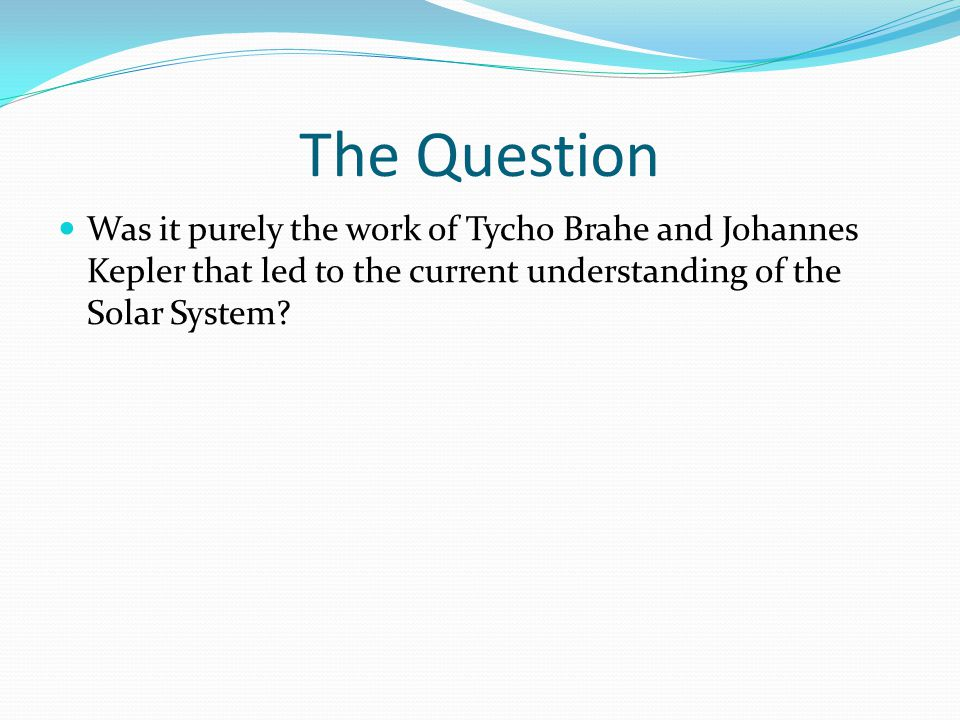 The Question Was it purely the work of Tycho Brahe and Johannes Kepler that led to the current understanding of the Solar System?