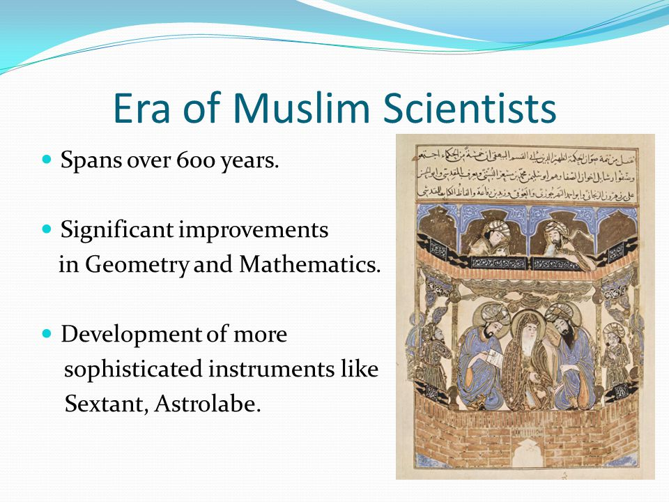 Era of Muslim Scientists Spans over 600 years.