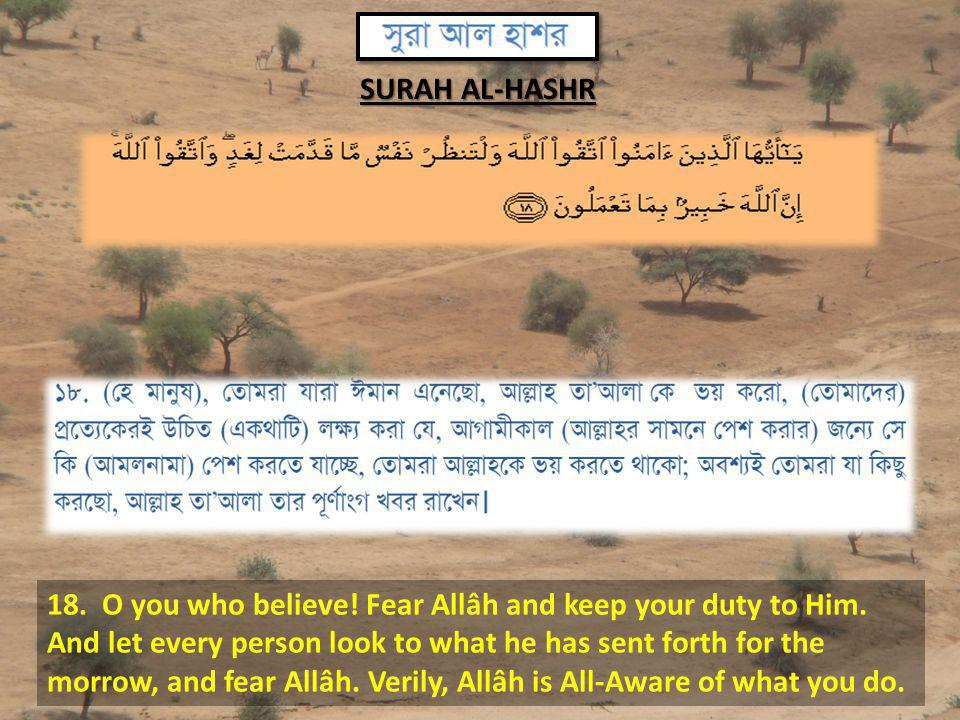 18. O you who believe! Fear Allâh and keep your duty to Him. And let every person look to what he has sent forth for the morrow, and fear Allâh. Veril
