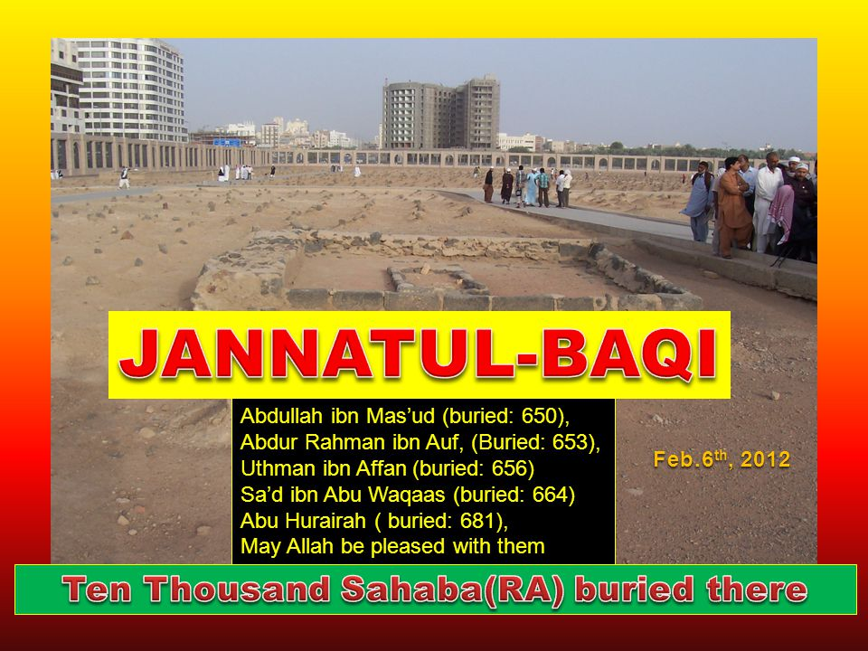 Abdullah ibn Mas'ud (buried: 650), Abdur Rahman ibn Auf, (Buried: 653), Uthman ibn Affan (buried: 656) Sa'd ibn Abu Waqaas (buried: 664) Abu Hurairah ( buried: 681), May Allah be pleased with them Feb.6 th, 2012