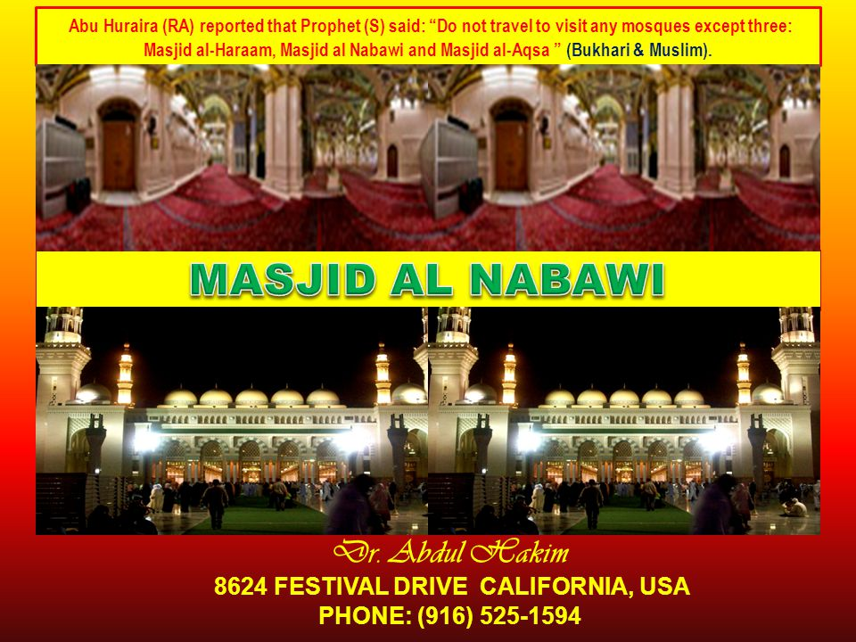 "Dr. Abdul Hakim 8624 FESTIVAL DRIVE CALIFORNIA, USA PHONE: (916) 525-1594 Abu Huraira (RA) reported that Prophet (S) said: ""Do not travel to visit any"