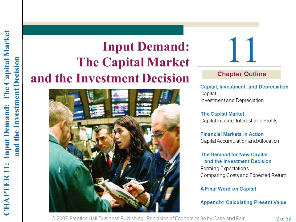CHAPTER 11: Input Demand: The Capital Market and the Investment Decision © 2007 Prentice Hall Business Publishing Principles of Economics 8e by Case and Fair 2 of 32 Chapter Outline 11 Input Demand: The Capital Market and the Investment Decision Capital, Investment, and Depreciation Capital Investment and Depreciation The Capital Market Capital Income: Interest and Profits Financial Markets in Action Capital Accumulation and Allocation The Demand for New Capital and the Investment Decision Forming Expectations Comparing Costs and Expected Return A Final Word on Capital Appendix: Calculating Present Value