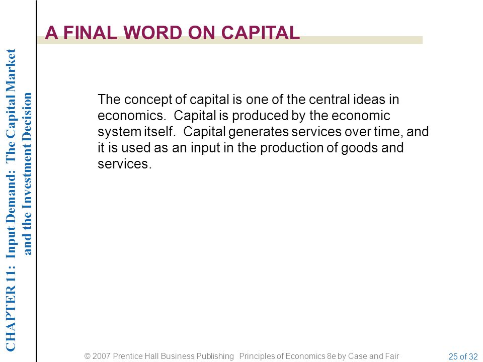 CHAPTER 11: Input Demand: The Capital Market and the Investment Decision © 2007 Prentice Hall Business Publishing Principles of Economics 8e by Case and Fair 25 of 32 A FINAL WORD ON CAPITAL The concept of capital is one of the central ideas in economics.