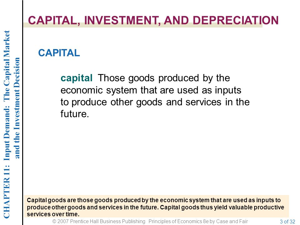 CHAPTER 11: Input Demand: The Capital Market and the Investment Decision © 2007 Prentice Hall Business Publishing Principles of Economics 8e by Case and Fair 3 of 32 CAPITAL, INVESTMENT, AND DEPRECIATION CAPITAL capital Those goods produced by the economic system that are used as inputs to produce other goods and services in the future.
