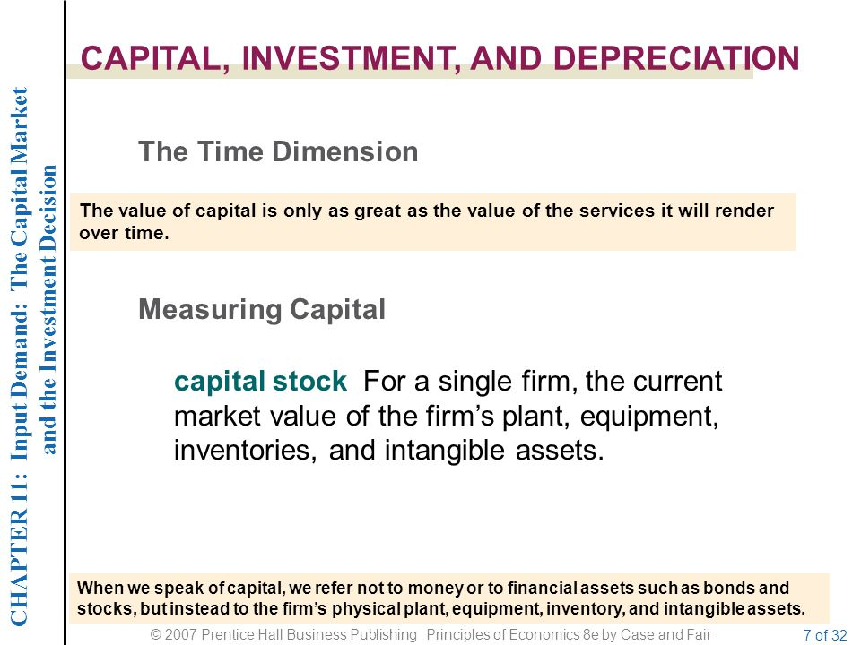CHAPTER 11: Input Demand: The Capital Market and the Investment Decision © 2007 Prentice Hall Business Publishing Principles of Economics 8e by Case and Fair 7 of 32 CAPITAL, INVESTMENT, AND DEPRECIATION The Time Dimension The value of capital is only as great as the value of the services it will render over time.