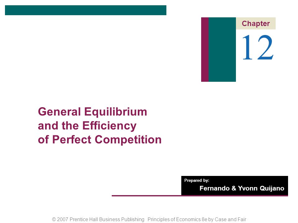 CHAPTER 12: General Equilibrium and the Efficiency of Perfect Competition © 2007 Prentice Hall Business Publishing Principles of Economics 8e by Case and Fair 12 of 22 ALLOCATIVE EFFICIENCY AND COMPETITIVE EQUILIBRIUM Producing What People Want: The Efficient Mix of Output The condition that ensures that the right things are produced is P = MC.