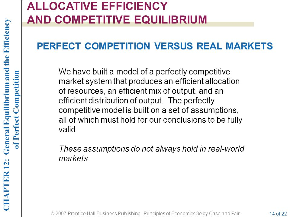 CHAPTER 12: General Equilibrium and the Efficiency of Perfect Competition © 2007 Prentice Hall Business Publishing Principles of Economics 8e by Case and Fair 14 of 22 ALLOCATIVE EFFICIENCY AND COMPETITIVE EQUILIBRIUM PERFECT COMPETITION VERSUS REAL MARKETS We have built a model of a perfectly competitive market system that produces an efficient allocation of resources, an efficient mix of output, and an efficient distribution of output.