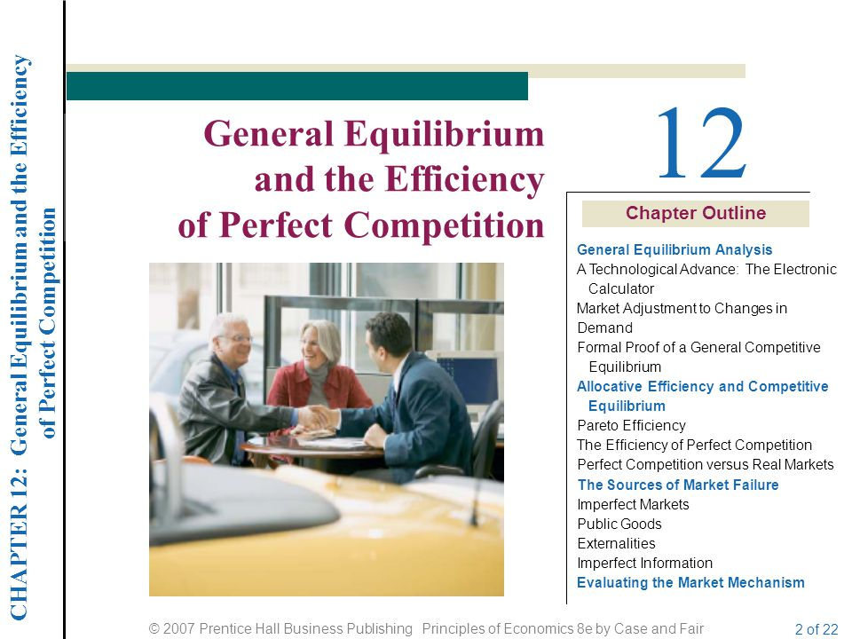 CHAPTER 12: General Equilibrium and the Efficiency of Perfect Competition © 2007 Prentice Hall Business Publishing Principles of Economics 8e by Case and Fair 3 of 22 GENERAL EQUILIBRIUM AND THE EFFICIENCY OF PERFECT COMPETITION FIGURE 12.1 Firm and Household Decisions Input and output markets cannot be considered separately or as if they operated independently.