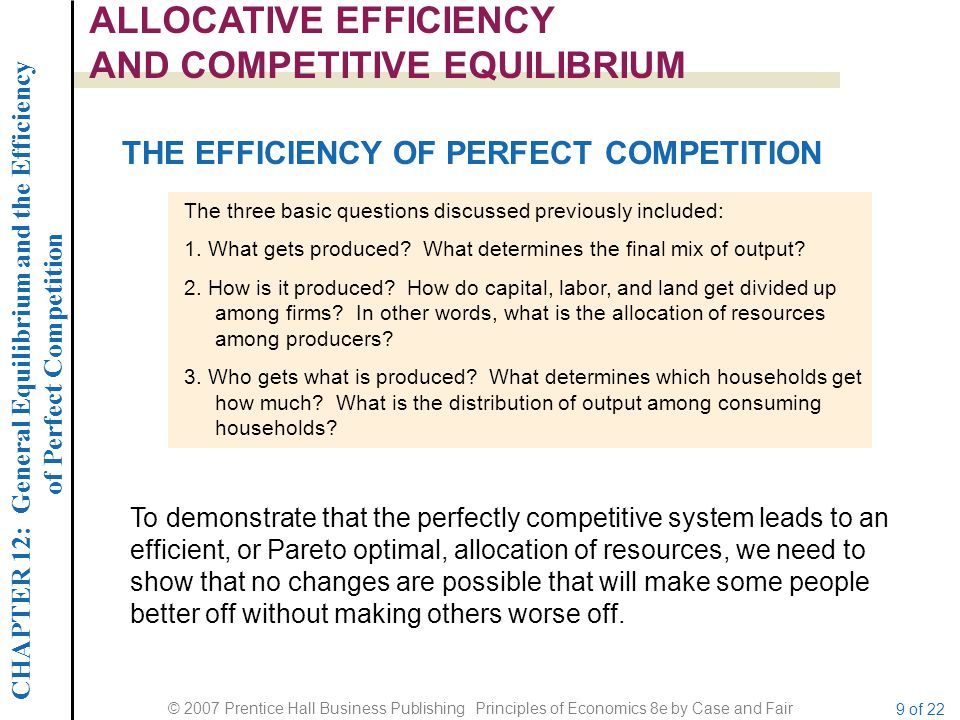 CHAPTER 12: General Equilibrium and the Efficiency of Perfect Competition © 2007 Prentice Hall Business Publishing Principles of Economics 8e by Case and Fair 9 of 22 ALLOCATIVE EFFICIENCY AND COMPETITIVE EQUILIBRIUM THE EFFICIENCY OF PERFECT COMPETITION The three basic questions discussed previously included: 1.