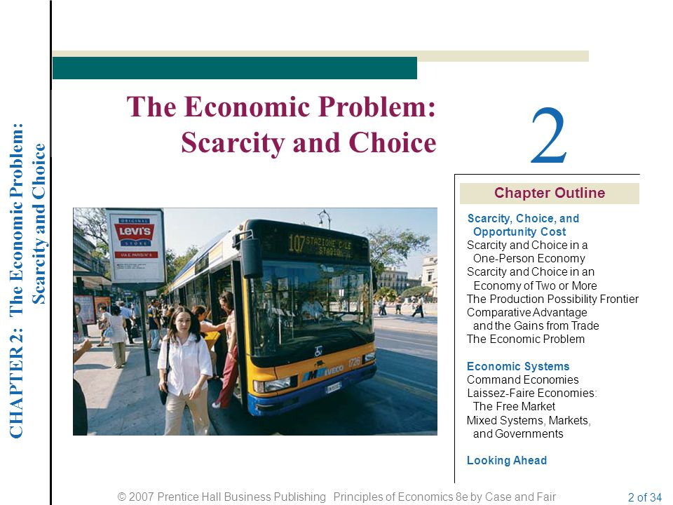 CHAPTER 2: The Economic Problem: Scarcity and Choice © 2007 Prentice Hall Business Publishing Principles of Economics 8e by Case and Fair 2 of 34 Chap