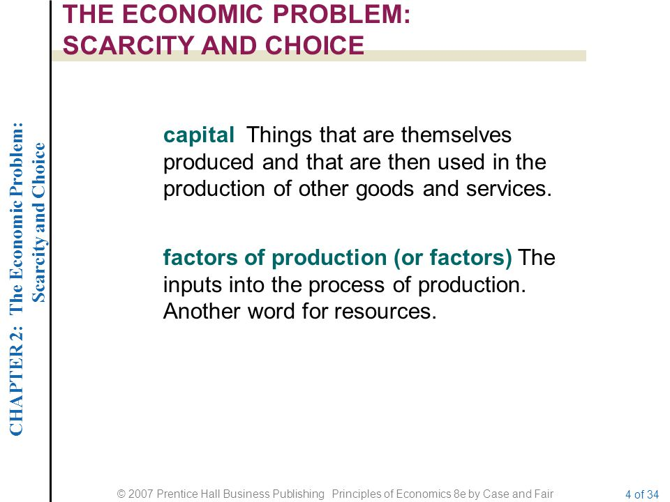 CHAPTER 2: The Economic Problem: Scarcity and Choice © 2007 Prentice Hall Business Publishing Principles of Economics 8e by Case and Fair 4 of 34 THE