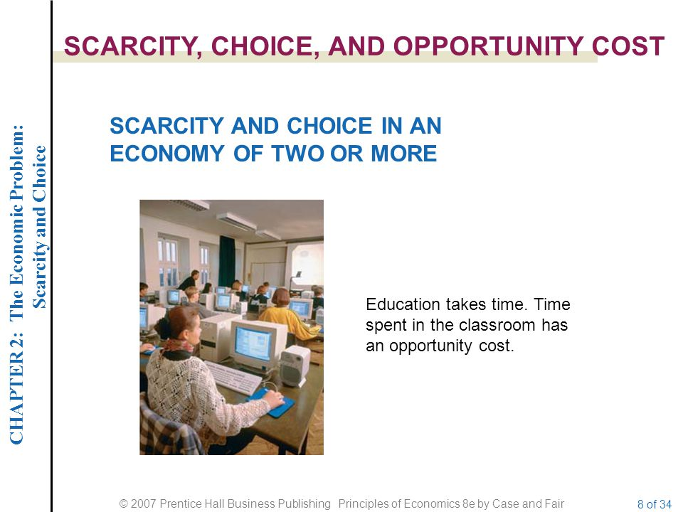 CHAPTER 2: The Economic Problem: Scarcity and Choice © 2007 Prentice Hall Business Publishing Principles of Economics 8e by Case and Fair 8 of 34 SCAR