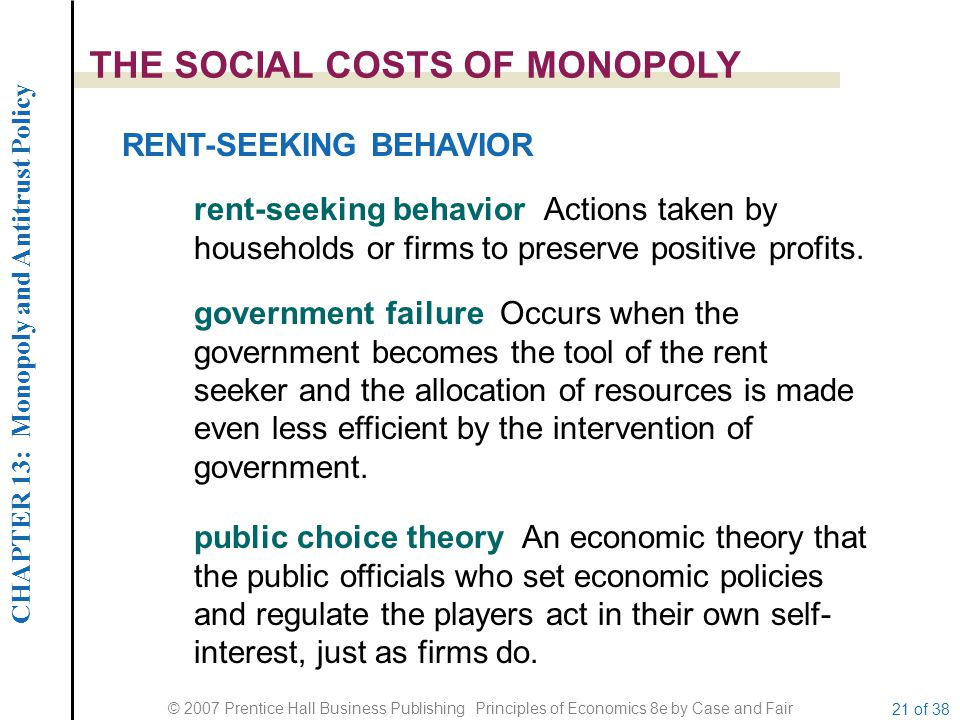 CHAPTER 13: Monopoly and Antitrust Policy © 2007 Prentice Hall Business Publishing Principles of Economics 8e by Case and Fair 21 of 38 THE SOCIAL COSTS OF MONOPOLY RENT-SEEKING BEHAVIOR rent-seeking behavior Actions taken by households or firms to preserve positive profits.