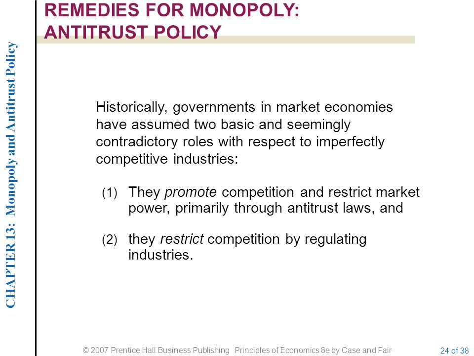 CHAPTER 13: Monopoly and Antitrust Policy © 2007 Prentice Hall Business Publishing Principles of Economics 8e by Case and Fair 24 of 38 REMEDIES FOR MONOPOLY: ANTITRUST POLICY Historically, governments in market economies have assumed two basic and seemingly contradictory roles with respect to imperfectly competitive industries: (1) They promote competition and restrict market power, primarily through antitrust laws, and (2) they restrict competition by regulating industries.