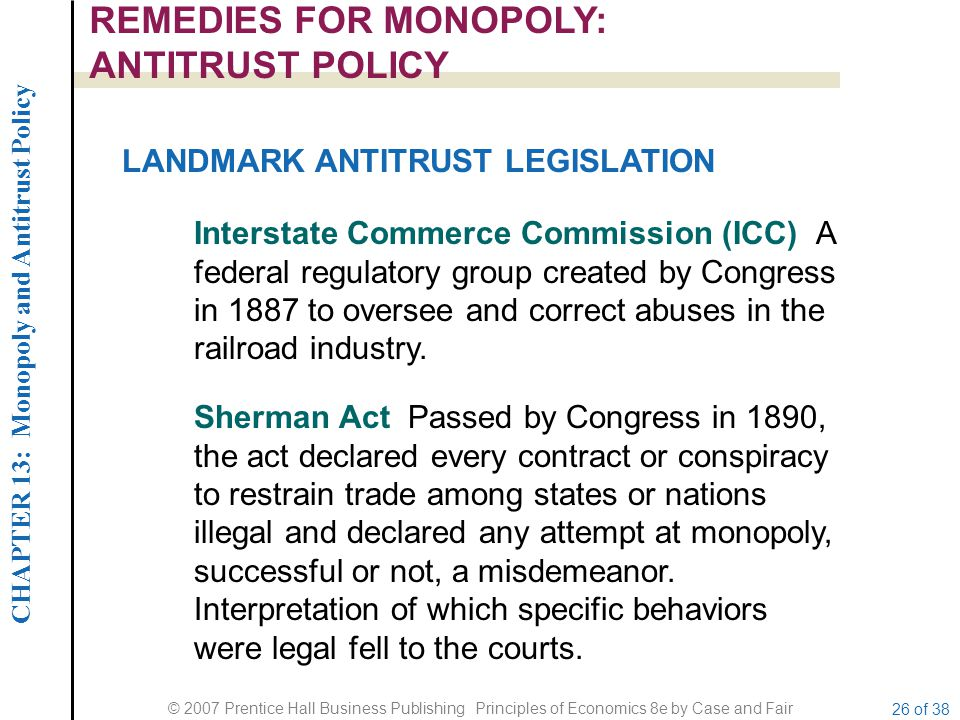 CHAPTER 13: Monopoly and Antitrust Policy © 2007 Prentice Hall Business Publishing Principles of Economics 8e by Case and Fair 26 of 38 REMEDIES FOR MONOPOLY: ANTITRUST POLICY LANDMARK ANTITRUST LEGISLATION Interstate Commerce Commission (ICC) A federal regulatory group created by Congress in 1887 to oversee and correct abuses in the railroad industry.