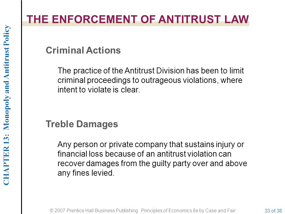 CHAPTER 13: Monopoly and Antitrust Policy © 2007 Prentice Hall Business Publishing Principles of Economics 8e by Case and Fair 33 of 38 THE ENFORCEMENT OF ANTITRUST LAW Criminal Actions Treble Damages The practice of the Antitrust Division has been to limit criminal proceedings to outrageous violations, where intent to violate is clear.