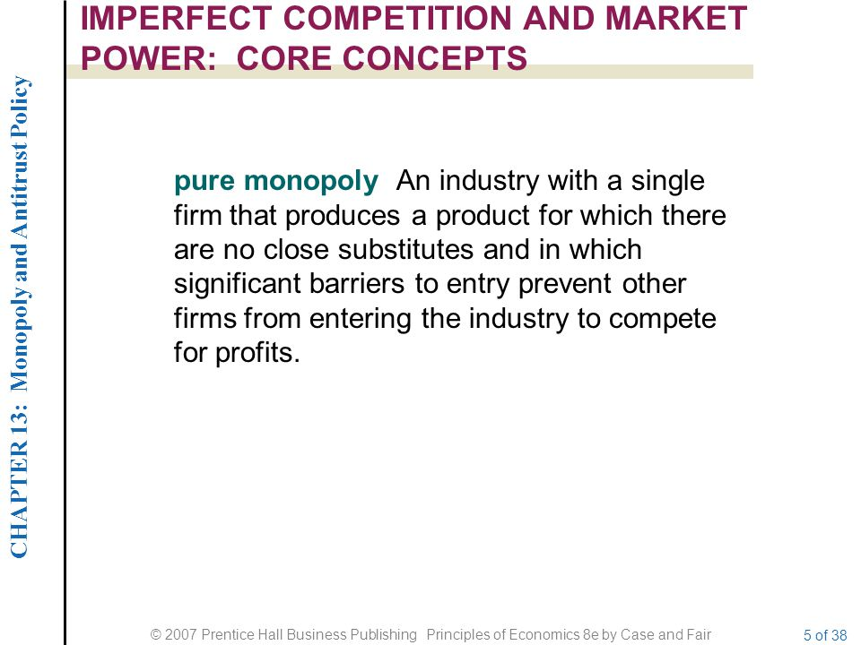 CHAPTER 13: Monopoly and Antitrust Policy © 2007 Prentice Hall Business Publishing Principles of Economics 8e by Case and Fair 5 of 38 IMPERFECT COMPETITION AND MARKET POWER: CORE CONCEPTS pure monopoly An industry with a single firm that produces a product for which there are no close substitutes and in which significant barriers to entry prevent other firms from entering the industry to compete for profits.
