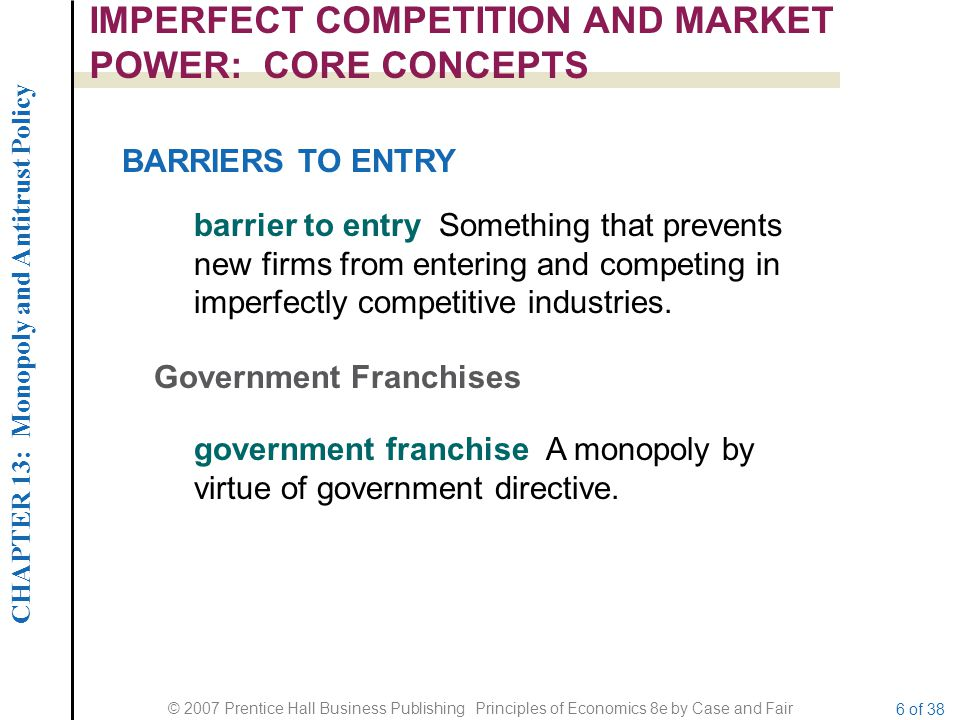 CHAPTER 13: Monopoly and Antitrust Policy © 2007 Prentice Hall Business Publishing Principles of Economics 8e by Case and Fair 6 of 38 IMPERFECT COMPETITION AND MARKET POWER: CORE CONCEPTS barrier to entry Something that prevents new firms from entering and competing in imperfectly competitive industries.
