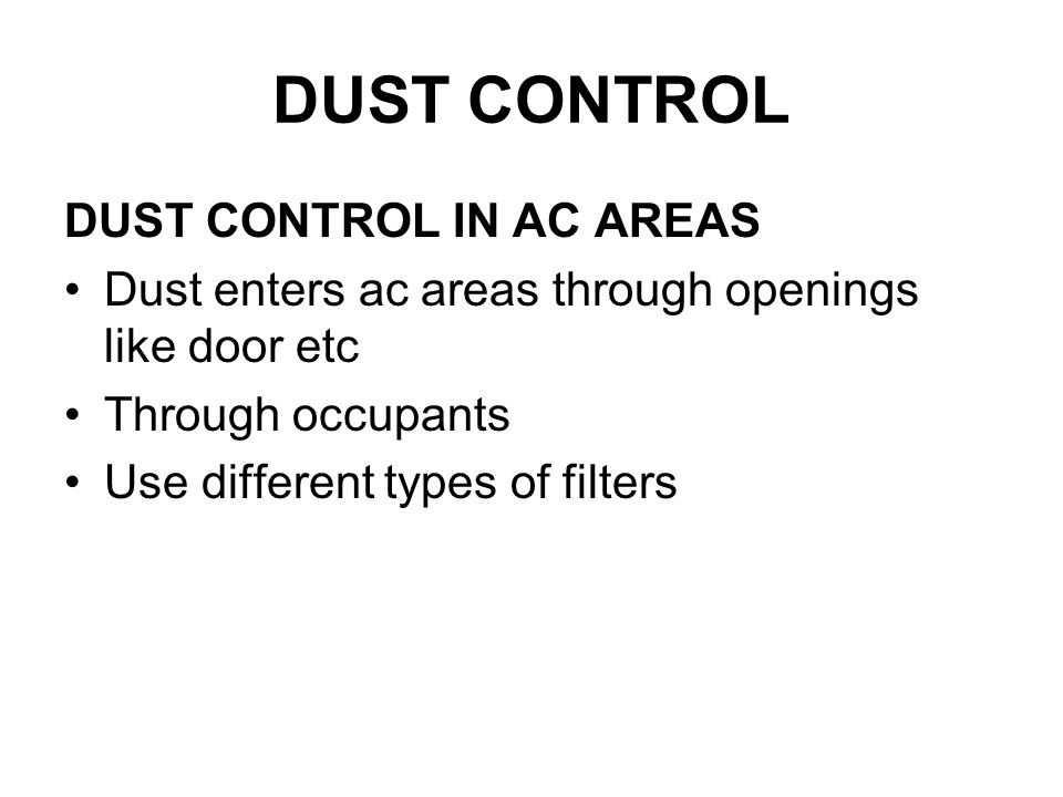 DUST CONTROL DUST CONTROL IN AC AREAS Dust enters ac areas through openings like door etc Through occupants Use different types of filters