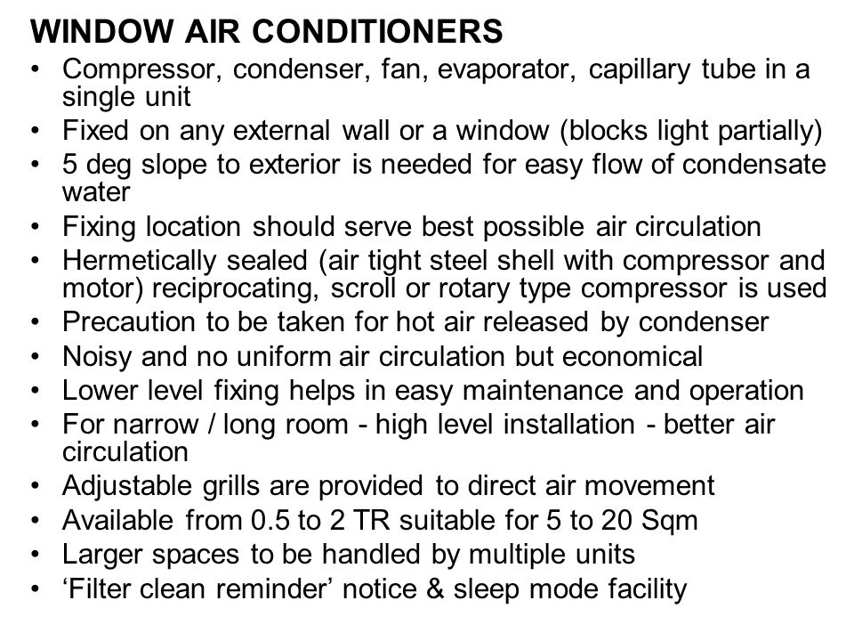 WINDOW AIR CONDITIONERS Compressor, condenser, fan, evaporator, capillary tube in a single unit Fixed on any external wall or a window (blocks light partially) 5 deg slope to exterior is needed for easy flow of condensate water Fixing location should serve best possible air circulation Hermetically sealed (air tight steel shell with compressor and motor) reciprocating, scroll or rotary type compressor is used Precaution to be taken for hot air released by condenser Noisy and no uniform air circulation but economical Lower level fixing helps in easy maintenance and operation For narrow / long room - high level installation - better air circulation Adjustable grills are provided to direct air movement Available from 0.5 to 2 TR suitable for 5 to 20 Sqm Larger spaces to be handled by multiple units 'Filter clean reminder' notice & sleep mode facility