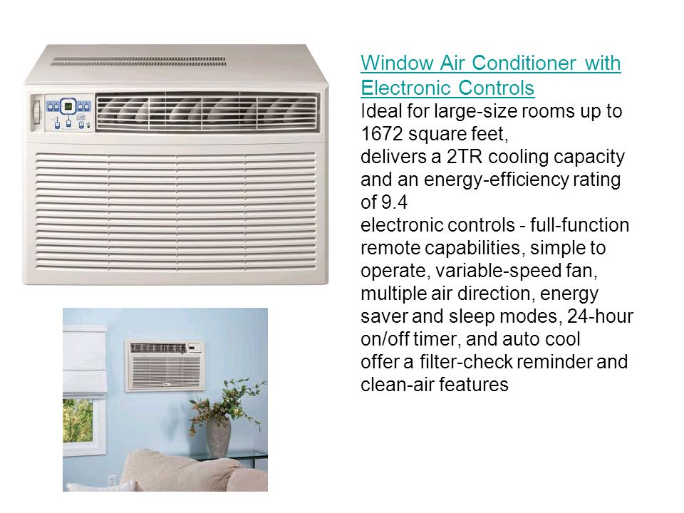 Window Air Conditioner with Electronic Controls Window Air Conditioner with Electronic Controls Ideal for large-size rooms up to 1672 square feet, delivers a 2TR cooling capacity and an energy-efficiency rating of 9.4 electronic controls - full-function remote capabilities, simple to operate, variable-speed fan, multiple air direction, energy saver and sleep modes, 24-hour on/off timer, and auto cool offer a filter-check reminder and clean-air features