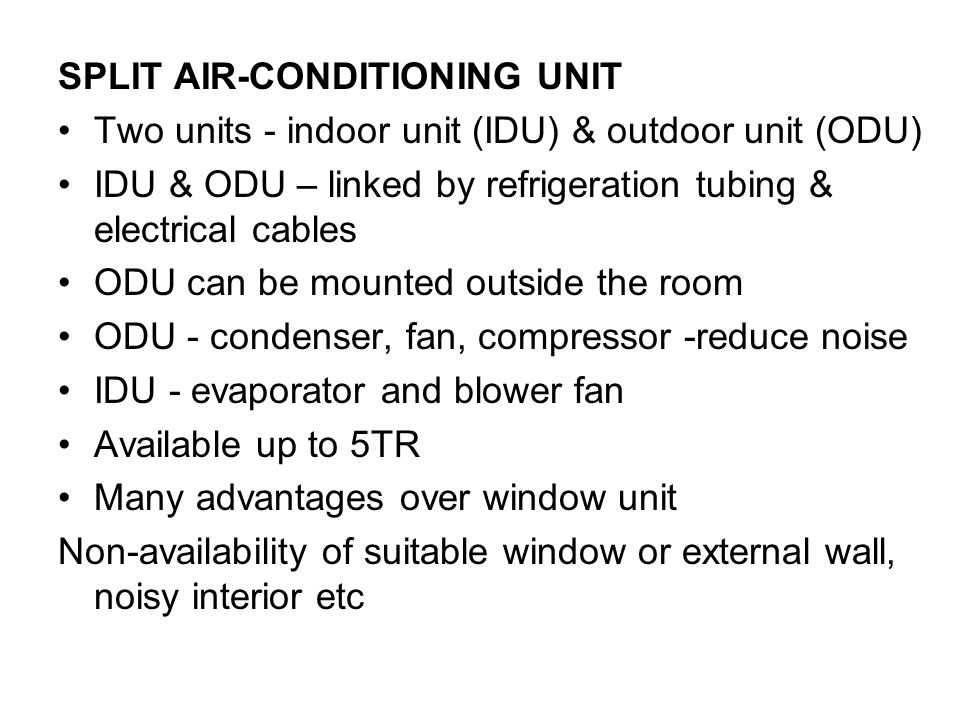 SPLIT AIR-CONDITIONING UNIT Two units - indoor unit (IDU) & outdoor unit (ODU) IDU & ODU – linked by refrigeration tubing & electrical cables ODU can be mounted outside the room ODU - condenser, fan, compressor -reduce noise IDU - evaporator and blower fan Available up to 5TR Many advantages over window unit Non-availability of suitable window or external wall, noisy interior etc