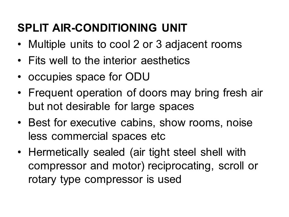SPLIT AIR-CONDITIONING UNIT Multiple units to cool 2 or 3 adjacent rooms Fits well to the interior aesthetics occupies space for ODU Frequent operation of doors may bring fresh air but not desirable for large spaces Best for executive cabins, show rooms, noise less commercial spaces etc Hermetically sealed (air tight steel shell with compressor and motor) reciprocating, scroll or rotary type compressor is used