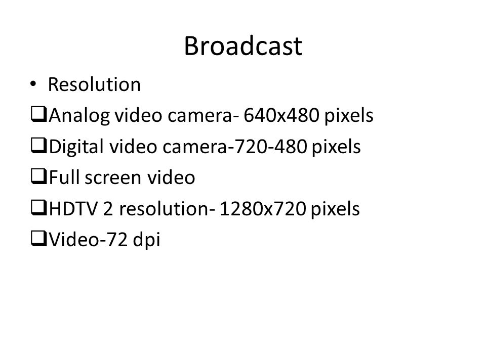 Broadcast Resolution  Analog video camera- 640x480 pixels  Digital video camera-720-480 pixels  Full screen video  HDTV 2 resolution- 1280x720 pix