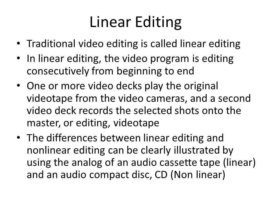 Linear Editing Traditional video editing is called linear editing In linear editing, the video program is editing consecutively from beginning to end One or more video decks play the original videotape from the video cameras, and a second video deck records the selected shots onto the master, or editing, videotape The differences between linear editing and nonlinear editing can be clearly illustrated by using the analog of an audio cassette tape (linear) and an audio compact disc, CD (Non linear)