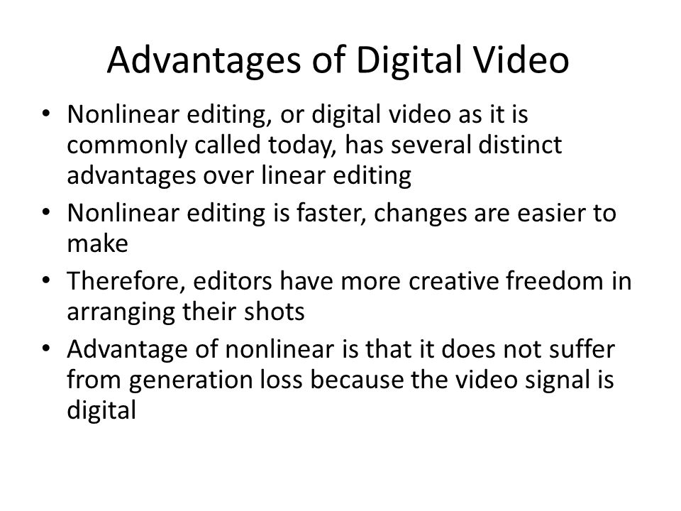 Advantages of Digital Video Nonlinear editing, or digital video as it is commonly called today, has several distinct advantages over linear editing Nonlinear editing is faster, changes are easier to make Therefore, editors have more creative freedom in arranging their shots Advantage of nonlinear is that it does not suffer from generation loss because the video signal is digital