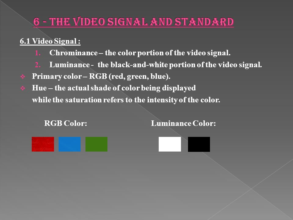 6.1 Video Signal : 1.Chrominance – the color portion of the video signal.