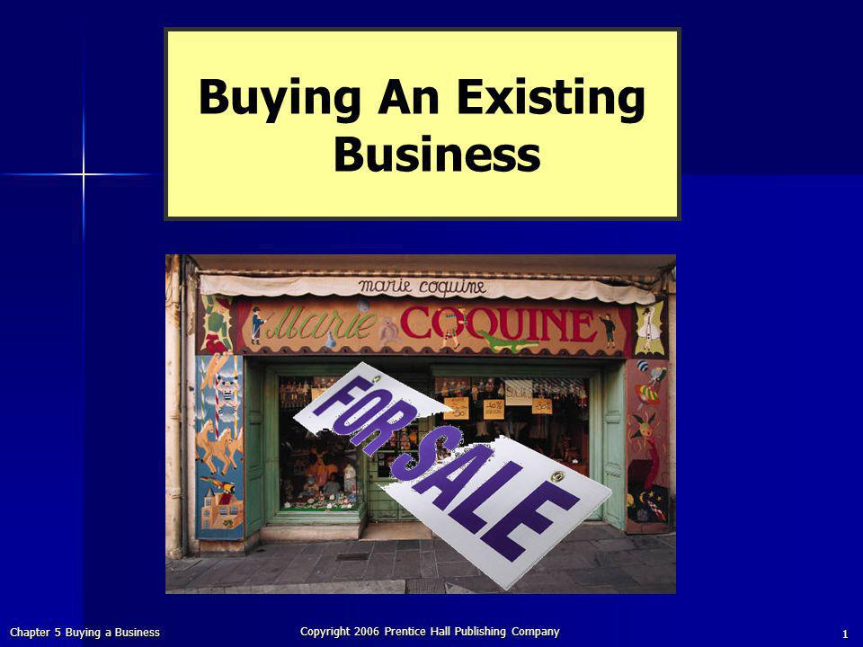 Chapter 5 Buying a Business Copyright 2006 Prentice Hall Publishing Company 1 Buying An Existing Business